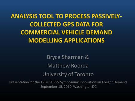 ANALYSIS TOOL TO PROCESS PASSIVELY- COLLECTED GPS DATA FOR COMMERCIAL VEHICLE DEMAND MODELLING APPLICATIONS Bryce Sharman & Matthew Roorda University of.