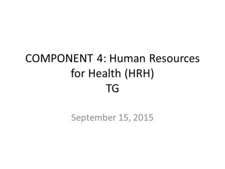 COMPONENT 4: Human Resources for Health (HRH) TG September 15, 2015.