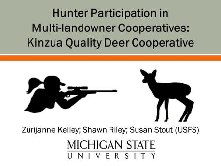 Zurijanne Kelley; Shawn Riley; Susan Stout (USFS) Hunter Participation in Multi-landowner Cooperatives: Kinzua Quality Deer Cooperative.