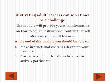 Motivating adult learners can sometimes be a challenge. This module will provide you with information on how to design instructional content that will.