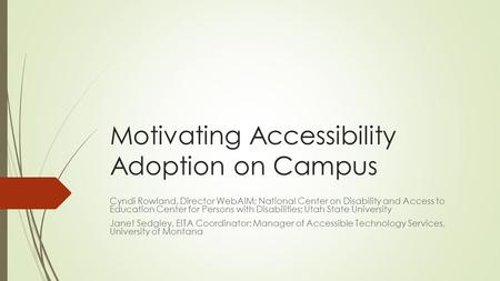 Motivating Accessibility Adoption on Campus Cyndi Rowland, Director WebAIM; National Center on Disability and Access to Education Center for Persons with.
