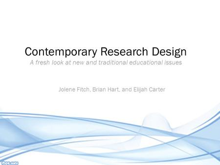 Jolene Fitch, Brian Hart, and Elijah Carter Contemporary Research Design A fresh look at new and traditional educational issues.