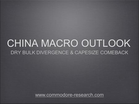 CHINA MACRO OUTLOOK DRY BULK DIVERGENCE & CAPESIZE COMEBACK www.commodore-research.com.