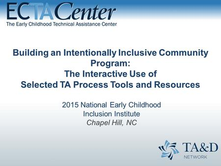 Building an Intentionally Inclusive Community Program: The Interactive Use of Selected TA Process Tools and Resources 2015 National Early Childhood Inclusion.