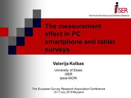 The measurement effect in PC smartphone and tablet surveys Valerija Kolbas University of Essex ISER Ipsos-MORI The European Survey Research Association.
