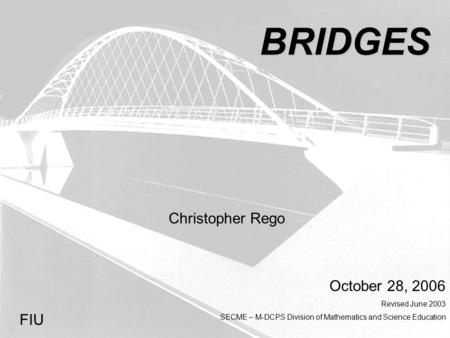 BRIDGES Christopher Rego October 28, 2006 Revised June 2003 SECME – M-DCPS Division of Mathematics and Science Education FIU.