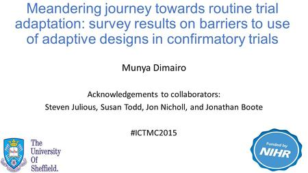 Munya Dimairo Acknowledgements to collaborators: Steven Julious, Susan Todd, Jon Nicholl, and Jonathan Boote #ICTMC2015 Meandering journey towards routine.
