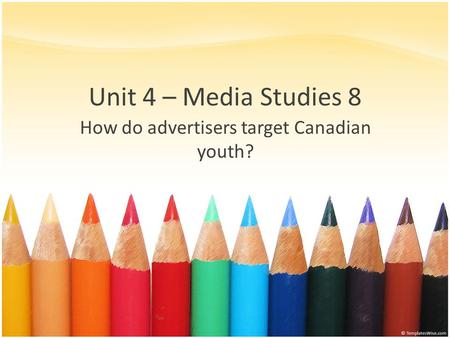 Unit 4 – Media Studies 8 How do advertisers target Canadian youth?
