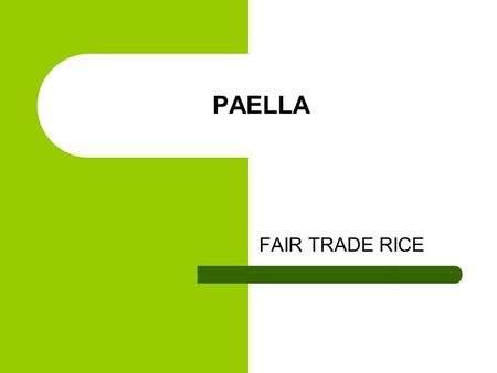 PAELLA FAIR TRADE RICE. INGREDIENTS 2 cloves garlic 2 cups rice 400g good quality pork Chorizo 1 green pepper 1 red pepper 2 handfuls peas 6 cups meat/vegetable.