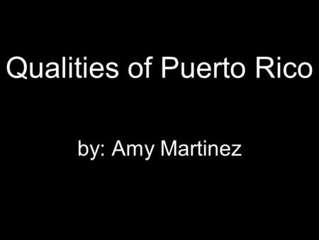 Qualities of Puerto Rico by: Amy Martinez. Take some time and travel to Puerto Rico and enjoy a relaxing time.