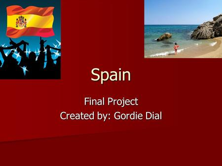 Spain Final Project Created by: Gordie Dial. Fun Facts!! The official name of Spain is, The kingdom of Spain. The official name of Spain is, The kingdom.