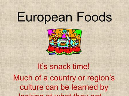 European Foods It's snack time! Much of a country or region's culture can be learned by looking at what they eat…