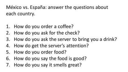 México vs. España: answer the questions about each country. 1.How do you order a coffee? 2.How do you ask for the check? 3.How do you ask the server to.