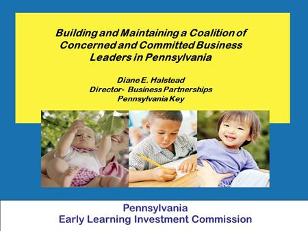 Building and Maintaining a Coalition of Concerned and Committed Business Leaders in Pennsylvania Diane E. Halstead Director- Business Partnerships Pennsylvania.