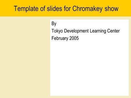 Template of slides for Chromakey show By Tokyo Development Learning Center February 2005.