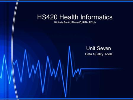HS420 Health Informatics Michele Smith, PharmD, RPh, RCph Unit Seven Data Quality Tools.