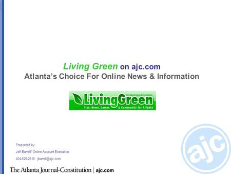 Living Green on ajc.com Atlanta's Choice For Online News & Information Presented by: Jeff Burrell/ Online Account Executive 404-526-2818