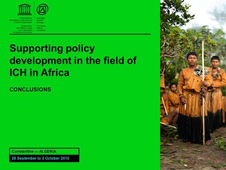 Supporting policy development in the field of ICH in Africa CONCLUSIONS Constantine — ALGERIA 28 September to 2 October 2015.