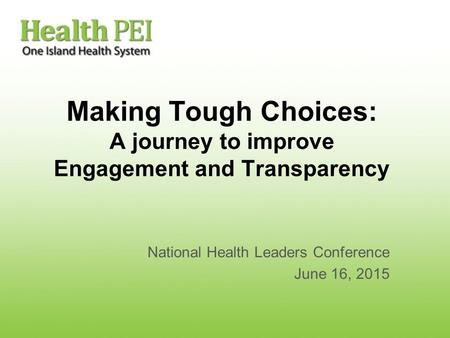 Making Tough Choices: A journey to improve Engagement and Transparency National Health Leaders Conference June 16, 2015.