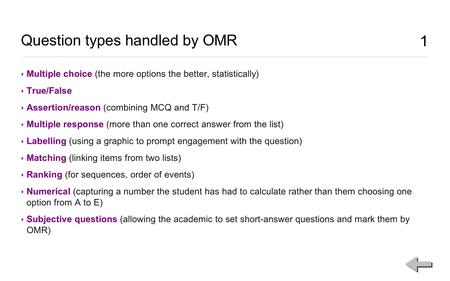 1 Question types handled by OMR 1 ‣ Multiple choice (the more options the better, statistically) ‣ True/False ‣ Assertion/reason (combining MCQ and T/F)
