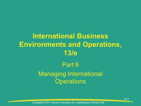 Copyright © 2011 Pearson Education, Inc. publishing as Prentice Hall 19-1 International Business Environments and Operations, 13/e Part 6 Managing International.