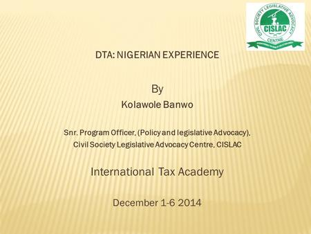 DTA: NIGERIAN EXPERIENCE By Kolawole Banwo Snr. Program Officer, (Policy and legislative Advocacy), Civil Society Legislative Advocacy Centre, CISLAC International.