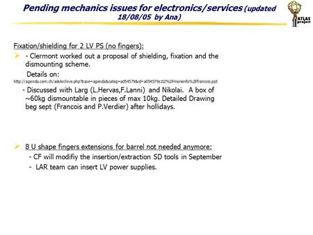 Pending mechanics issues for electronics/services (updated 18/08/05 by Ana) Fixation/shielding for 2 LV PS (no fingers):  - Clermont worked out a proposal.