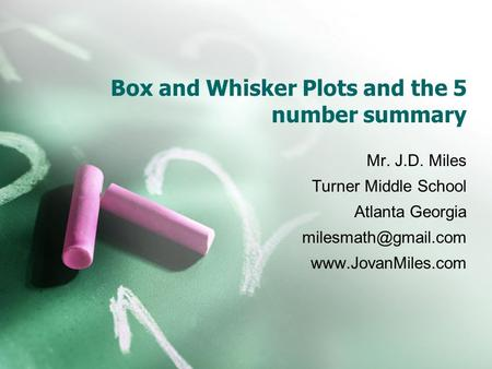 Box and Whisker Plots and the 5 number summary Mr. J.D. Miles Turner Middle School Atlanta Georgia