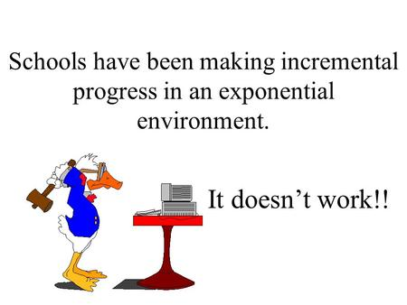 Schools have been making incremental progress in an exponential environment. It doesn't work!!