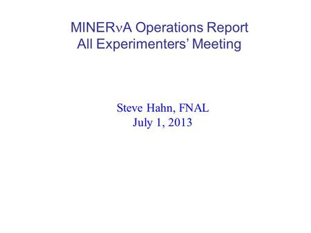MINER A Operations Report All Experimenters' Meeting Steve Hahn, FNAL July 1, 2013.