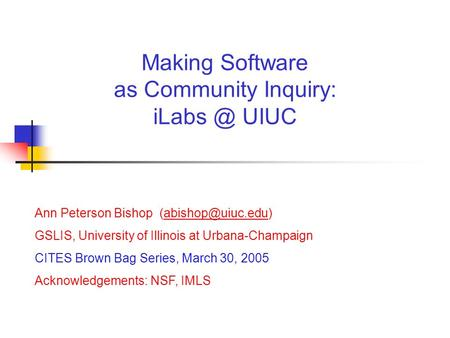 Ann Peterson Bishop GSLIS, University of Illinois at Urbana-Champaign CITES Brown Bag Series, March 30, 2005 Acknowledgements: