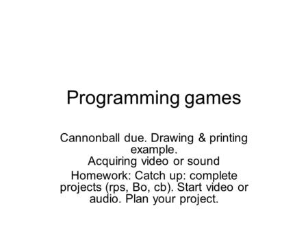 Programming games Cannonball due. Drawing & printing example. Acquiring video or sound Homework: Catch up: complete projects (rps, Bo, cb). Start video.