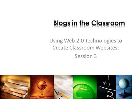 Using Web 2.0 Technologies to Create Classroom Websites: Session 3.