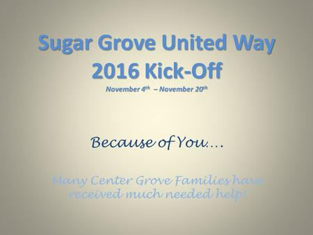Sugar Grove United Way 2016 Kick-Off November 4 th – November 20 th Because of You…. Many Center Grove Families have received much needed help!