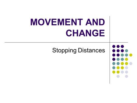 "MOVEMENT AND CHANGE Stopping Distances. Lesson Aims Consolidate understanding of how to interpret speed-time graphs. Understand what makes up the ""stopping."