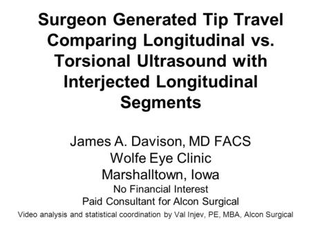 Surgeon Generated Tip Travel Comparing Longitudinal vs. Torsional Ultrasound with Interjected Longitudinal Segments James A. Davison, MD FACS Wolfe Eye.