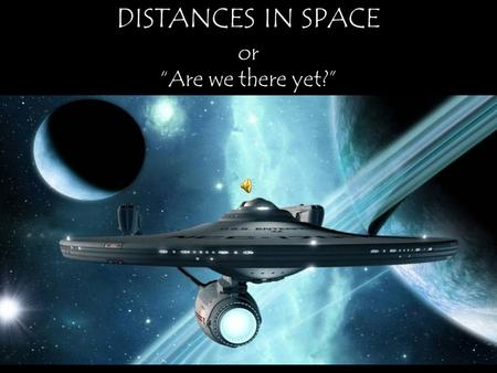 "DISTANCES IN SPACE or ""Are we there yet?"" Miles Feet Inches Kilometers Meters Centimeters Diameter of Earth using common units of length 7,9 26 41,849,280."