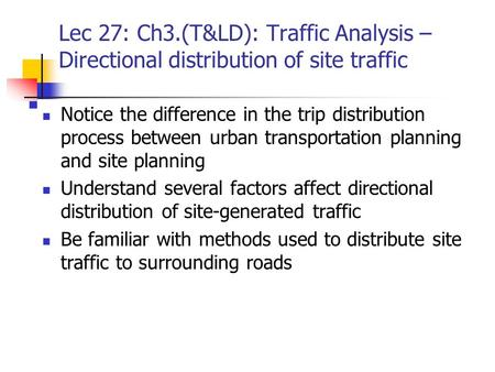 Lec 27: Ch3.(T&LD): Traffic Analysis – Directional distribution of site traffic Notice the difference in the trip distribution process between urban transportation.