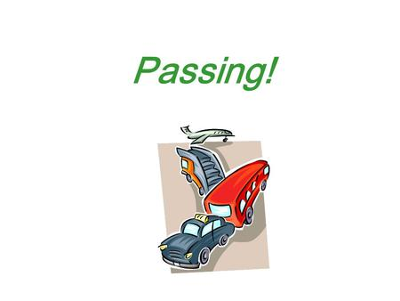 Passing!. Determining Passing Time/Space Needs Determining Passing Time/Space Needs T – 5.23 Topic 3 Lesson 1 To pass another vehicle safely you must: