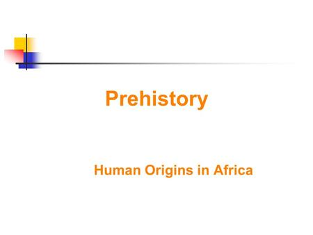 Prehistory Human Origins in Africa. How did it all start? PREHISTORY - Dates before the invention of writing ARCHAEOLOGY- study of past societies through.