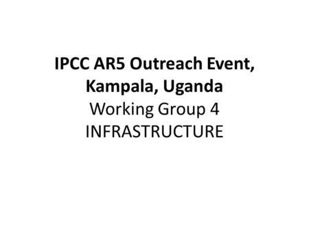 IPCC AR5 Outreach Event, Kampala, Uganda Working Group 4 INFRASTRUCTURE.