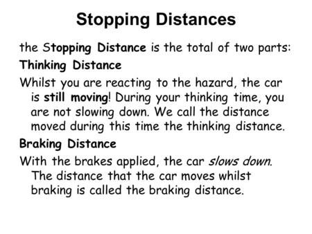 Stopping Distances the Stopping Distance is the total of two parts: Thinking Distance Whilst you are reacting to the hazard, the car is still moving! During.