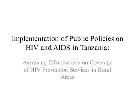 Implementation of Public Policies on HIV and AIDS in Tanzania: Assessing Effectiveness on Coverage of HIV Prevention Services in Rural Areas.