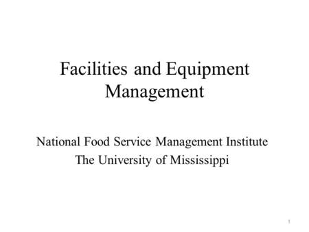 Facilities and Equipment Management National Food Service Management Institute The University of Mississippi 1.