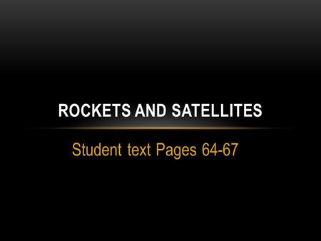 Student text Pages 64-67 ROCKETS AND SATELLITES. TOPIC: ROCKETS AND SATELLITES  How does a rocket lift off the ground?  The awesome achievement of lifting.