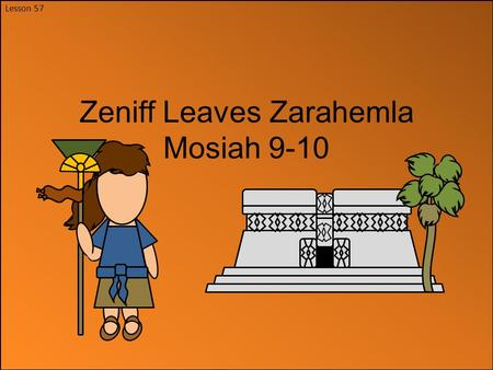 Lesson 57 Zeniff Leaves Zarahemla Mosiah 9-10. Zeniff He was taught in all the language of the Nephites and knew of the Land of Nephi where their ancestors.