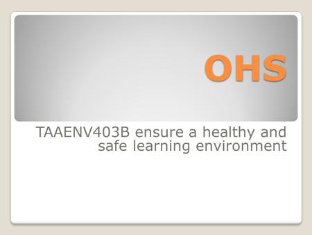 OHS TAAENV403B ensure a healthy and safe learning environment.