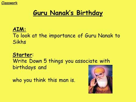 AIM: To look at the importance of Guru Nanak to Sikhs Starter: Write Down 5 things you associate with birthdays and who you think this man is. Guru Nanak's.