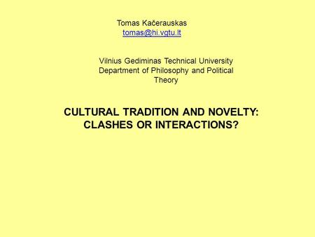Tomas Kačerauskas CULTURAL TRADITION AND NOVELTY: CLASHES OR INTERACTIONS? Vilnius Gediminas Technical University Department of Philosophy.