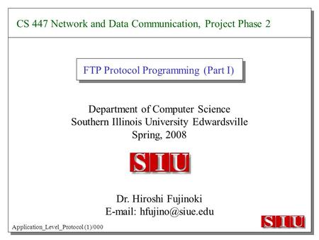 Department of Computer Science Southern Illinois University Edwardsville Spring, 2008 Dr. Hiroshi Fujinoki   FTP Protocol Programming.